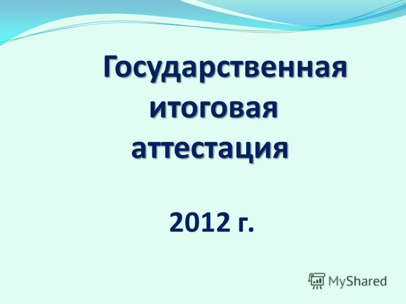 Государственная итоговая аттестация Государственная итоговая аттестация 2012 г.