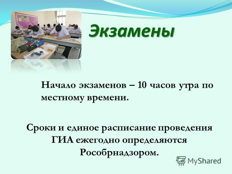Экзамены Начало экзаменов – 10 часов утра по местному времени. Сроки и единое расписание проведения ГИА ежегодно определяются Рособрнадзором.