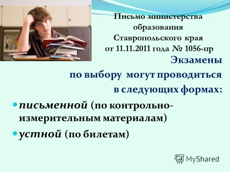 Экзамены по выбору могут проводиться в следующих формах: письменной (по контрольно- измерительным материалам) устной (по билетам) Письмо министерства образования Ставропольского края от 11.11.2011 года 1056-пр