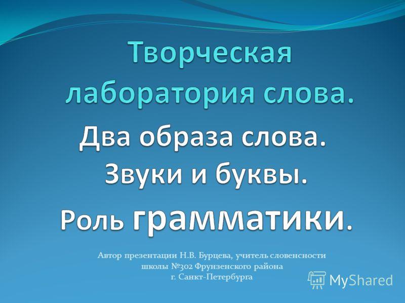 Автор презентации Н.В. Бурцева, учитель словенсности школы 302 Фрунзенского района г. Санкт-Петербурга