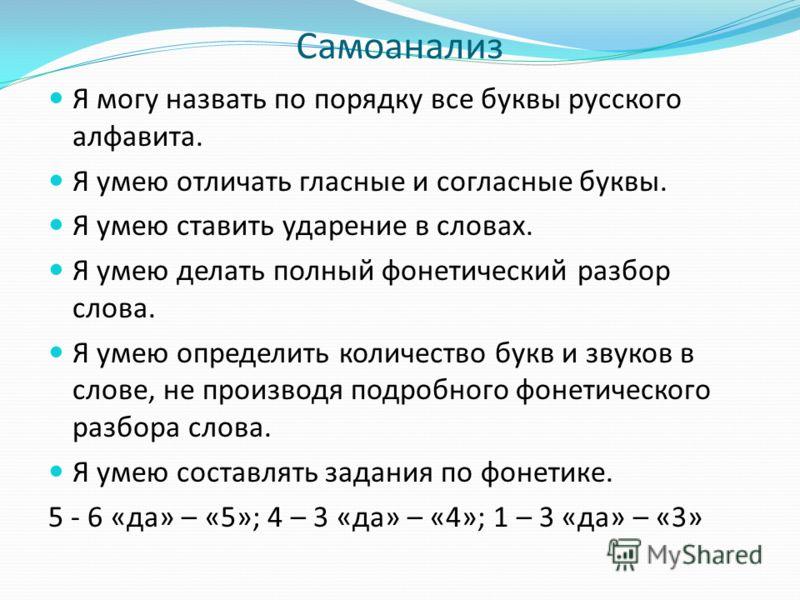 Самоанализ Я могу назвать по порядку все буквы русского алфавита. Я умею отличать гласные и согласные буквы. Я умею ставить ударение в словах. Я умею делать полный фонетический разбор слова. Я умею определить количество букв и звуков в слове, не прои