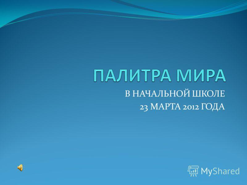 В НАЧАЛЬНОЙ ШКОЛЕ 23 МАРТА 2012 ГОДА