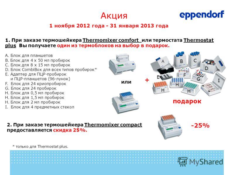 Акция 1 ноября 2012 года - 31 января 2013 года 2. При заказе термошейкера Thermomixer compact предоставляется скидка 25%. -25% или * только для Thermostat plus. 1. При заказе термошейкера Thermomixer comfort или термостата Thermostat plus Вы получает