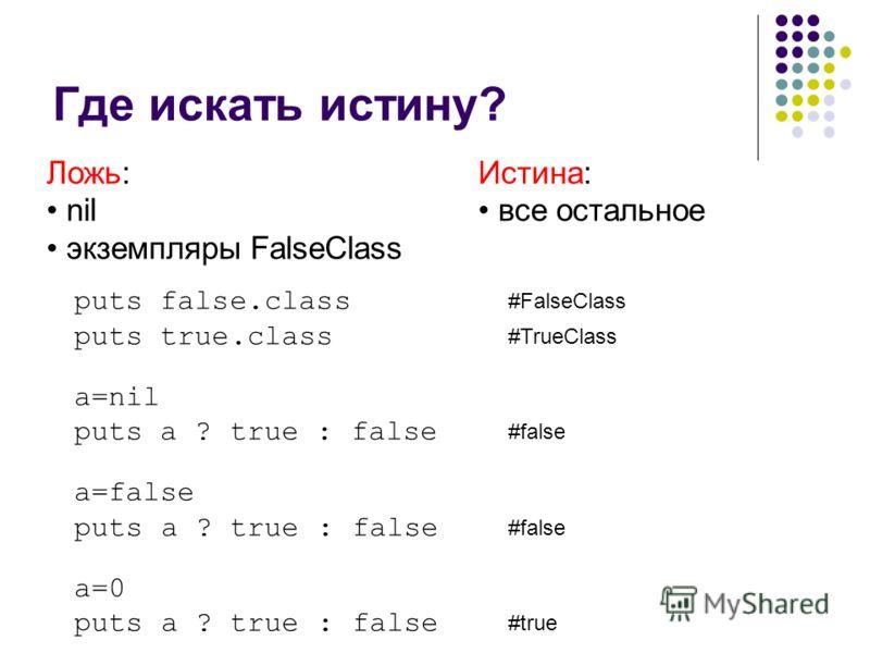 Где искать истину? Ложь: nil экземпляры FalseClass Истина: все остальное puts false.class #FalseClass puts true.class #TrueClass a=nil puts a ? true : false #false a=false puts a ? true : false #false a=0 puts a ? true : false #true