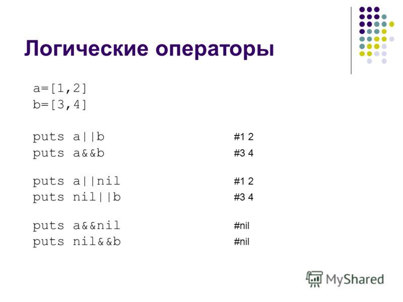 Логические операторы a=[1,2] b=[3,4] puts a||b #1 2 puts a&&b #3 4 puts a||nil #1 2 puts nil||b #3 4 puts a&&nil #nil puts nil&&b #nil