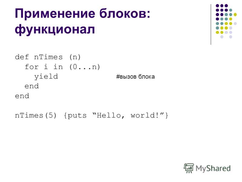 Применение блоков: функционал def nTimes (n) for i in (0...n) yield #вызов блока end nTimes(5) {puts Hello, world!}