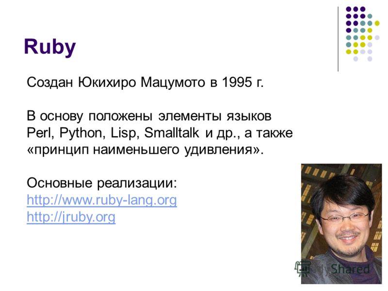 Ruby Создан Юкихиро Мацумото в 1995 г. В основу положены элементы языков Perl, Python, Lisp, Smalltalk и др., а также «принцип наименьшего удивления». Основные реализации: http://www.ruby-lang.org http://jruby.org