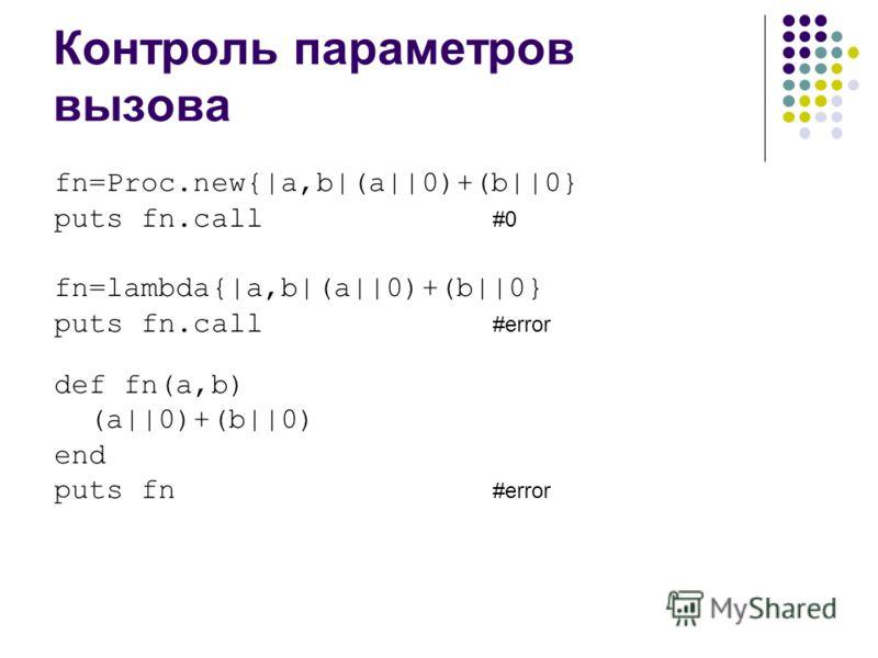 Контроль параметров вызова fn=Proc.new{|a,b|(a||0)+(b||0} puts fn.call #0 fn=lambda{|a,b|(a||0)+(b||0} puts fn.call #error def fn(a,b) (a||0)+(b||0) end puts fn #error