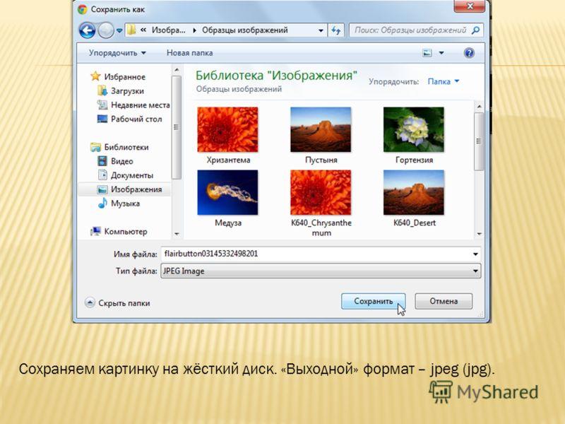 Сохраняем картинку на жёсткий диск. «Выходной» формат – jpeg (jpg).