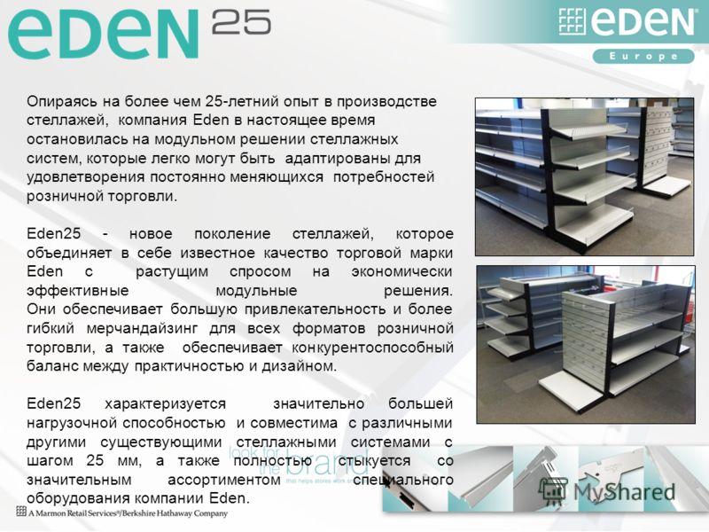 Опираясь на более чем 25-летний опыт в производстве стеллажей, компания Eden в настоящее время остановилась на модульном решении стеллажных систем, которые легко могут быть адаптированы для удовлетворения постоянно меняющихся потребностей розничной т