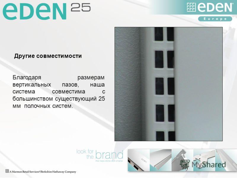Другие совместимости Благодаря размерам вертикальных пазов, наша система совместима с большинством существующий 25 мм полочных систем.