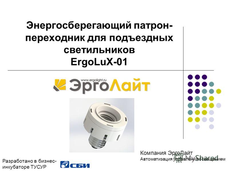 Энергосберегающий патрон- переходник для подъездных светильников ErgoLuX-01 Разработано в бизнес- инкубаторе ТУСУР Компания ЭргоЛайт Автоматизация управления освещением