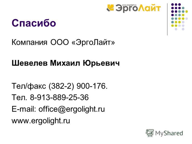 Спасибо Компания ООО «ЭргоЛайт» Шевелев Михаил Юрьевич Тел/факс (382-2) 900-176. Тел. 8-913-889-25-36 E-mail: office@ergolight.ru www.ergolight.ru