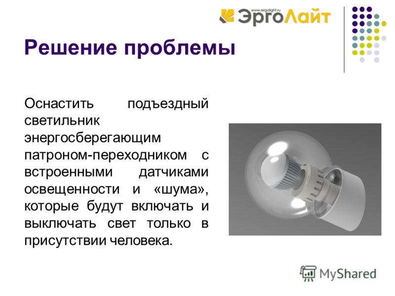 Решение проблемы Оснастить подъездный светильник энергосберегающим патроном-переходником с встроенными датчиками освещенности и «шума», которые будут включать и выключать свет только в присутствии человека.