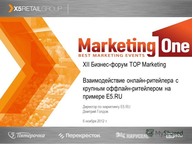 1 XII Бизнес-форум TOP Marketing Взаимодействие онлайн-ритейлера с крупным оффлайн-ритейлером на примере E5.RU Директор по маркетингу E5.RU Дмитрий Голдов 6 ноября 2012 г.