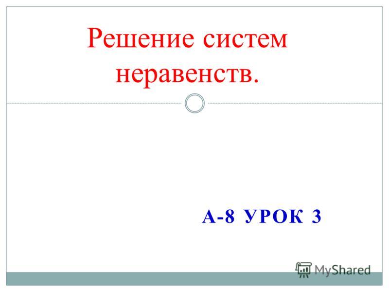 А-8 УРОК 3 Решение систем неравенств.