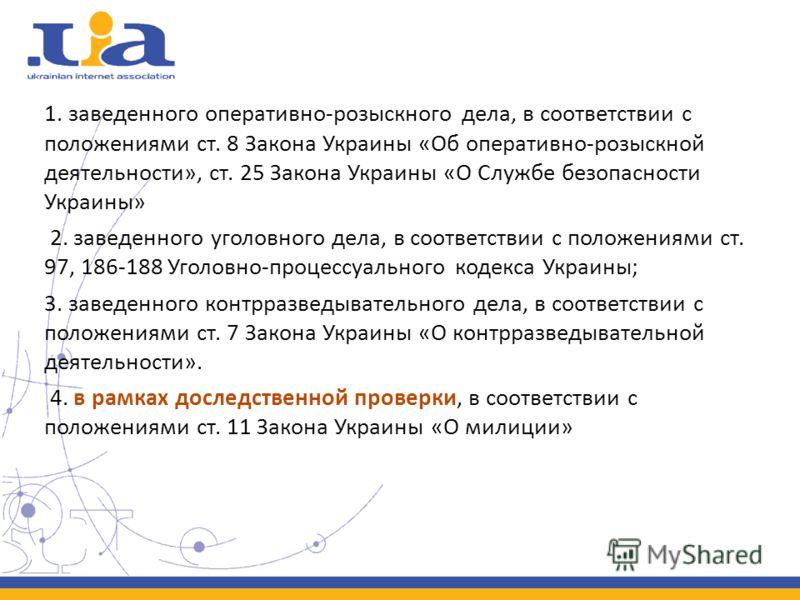 1. заведенного оперативно-розыскного дела, в соответствии с положениями ст. 8 Закона Украины «Об оперативно-розыскной деятельности», ст. 25 Закона Украины «О Службе безопасности Украины» 2. заведенного уголовного дела, в соответствии с положениями ст