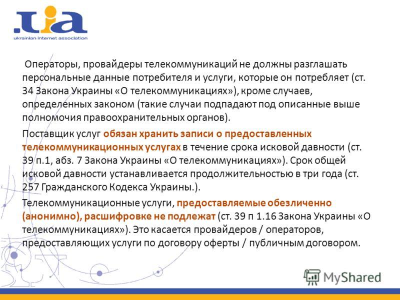 Операторы, провайдеры телекоммуникаций не должны разглашать персональные данные потребителя и услуги, которые он потребляет (ст. 34 Закона Украины «О телекоммуникациях»), кроме случаев, определенных законом (такие случаи подпадают под описанные выше