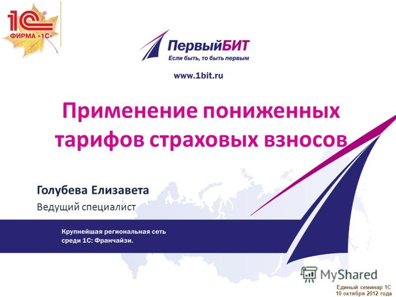 Единый семинар 1С 10 октября 2012 года Применение пониженных тарифов страховых взносов Голубева Елизавета Ведущий специалист