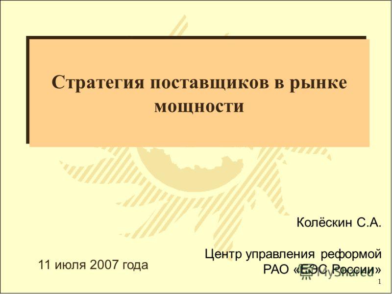 1 Стратегия поставщиков в рынке мощности Колёскин С.А. Центр управления реформой РАО «ЕЭС России» 11 июля 2007 года