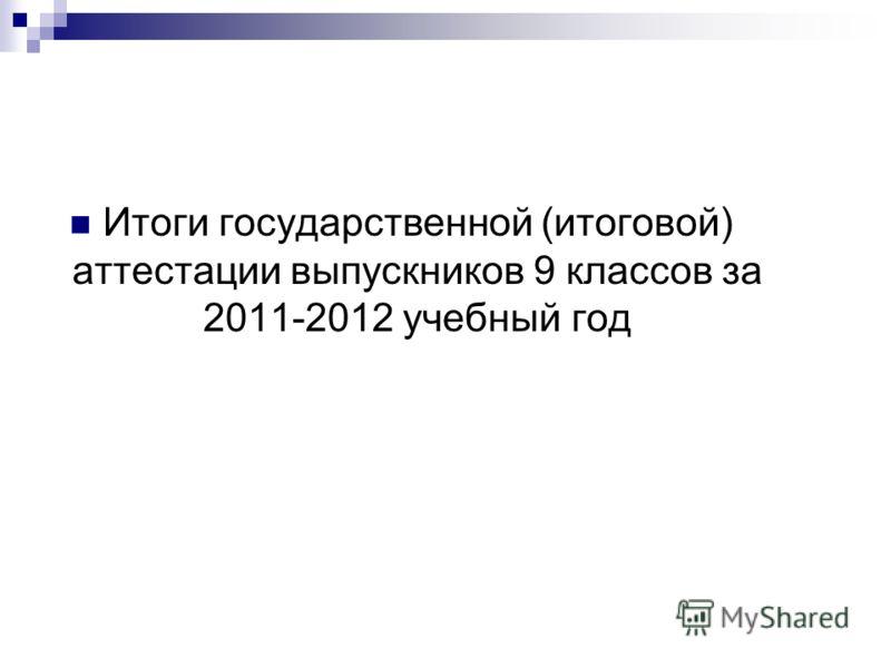 Итоги государственной (итоговой) аттестации выпускников 9 классов за 2011-2012 учебный год