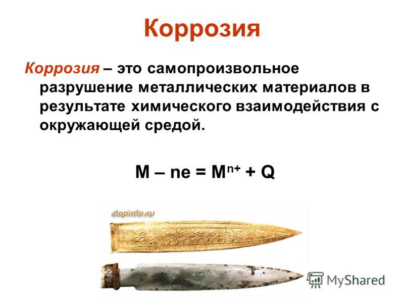 Коррозия Коррозия – это самопроизвольное разрушение металлических материалов в результате химического взаимодействия с окружающей средой. М – ne = M n+ + Q