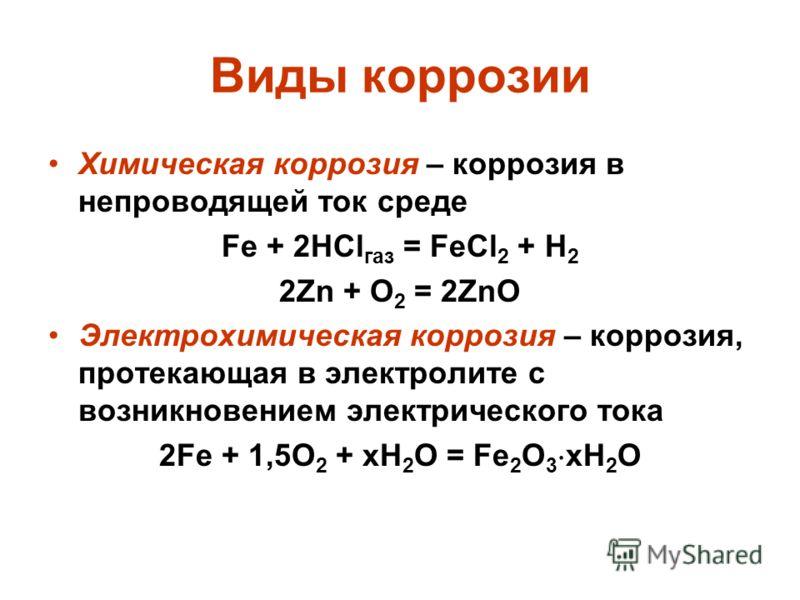 Виды коррозии Химическая коррозия – коррозия в непроводящей ток среде Fe + 2HCl газ = FeCl 2 + H 2 2Zn + O 2 = 2ZnO Электрохимическая коррозия – коррозия, протекающая в электролите с возникновением электрического тока 2Fe + 1,5O 2 + xH 2 O = Fe 2 O 3