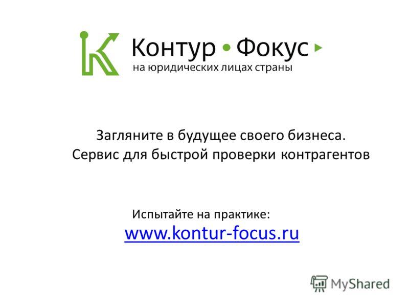 www.kontur-focus.ru Испытайте на практике: Загляните в будущее своего бизнеса. Сервис для быстрой проверки контрагентов