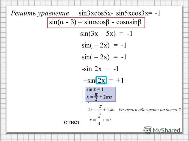 Решить уравнениеsin3xcos5x- sin5xcos3x= -1 sin(α - β) = sinαcosβ - cosαsinβ sin(3x – 5x) = -1 sin( – 2x) = -1 -sin 2x = -1 +sin 2x = +1 Разделим обе части на число 2 ответ