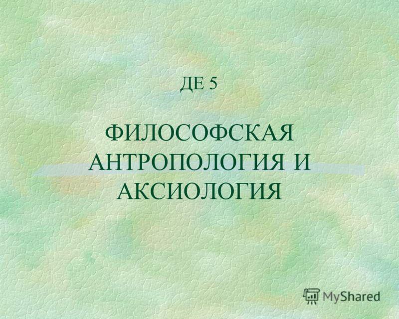 ДЕ 5 ФИЛОСОФСКАЯ АНТРОПОЛОГИЯ И АКСИОЛОГИЯ