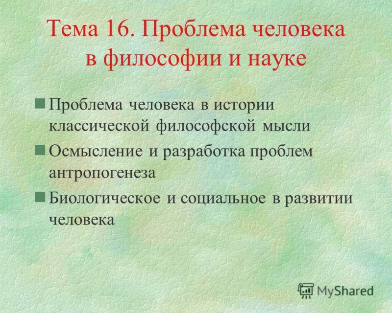 Тема 16. Проблема человека в философии и науке nПроблема человека в истории классической философской мысли nОсмысление и разработка проблем антропогенеза nБиологическое и социальное в развитии человека