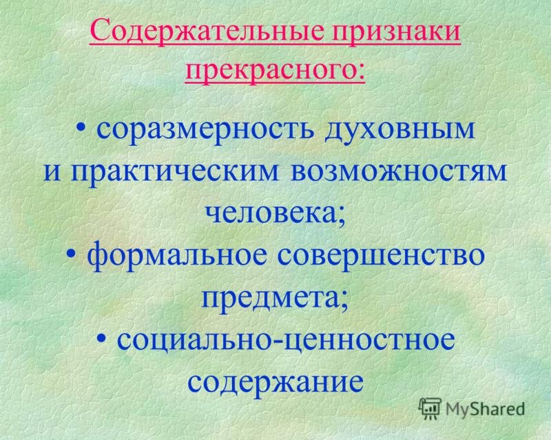 Содержательные признаки прекрасного: соразмерность духовным и практическим возможностям человека; формальное совершенство предмета; социально-ценностное содержание