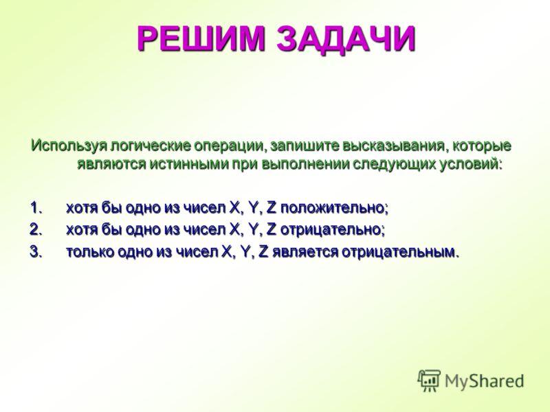 Используя логические операции, запишите высказывания, которые являются истинными при выполнении следующих условий: 1.хотя бы одно из чисел X, Y, Z положительно; 2.хотя бы одно из чисел X, Y, Z отрицательно; 3.только одно из чисел X, Y, Z является отр