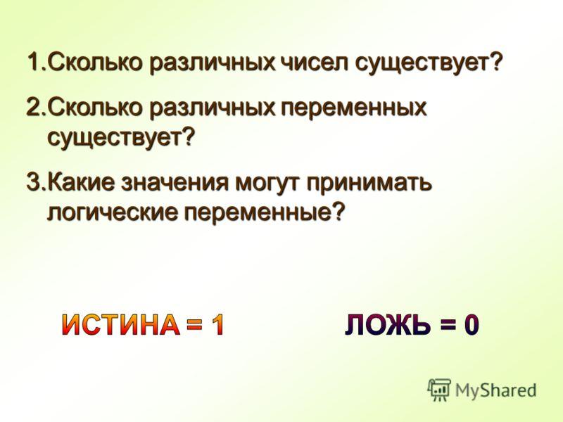 1.Сколько различных чисел существует? 2.Сколько различных переменных существует? 3.Какие значения могут принимать логические переменные?