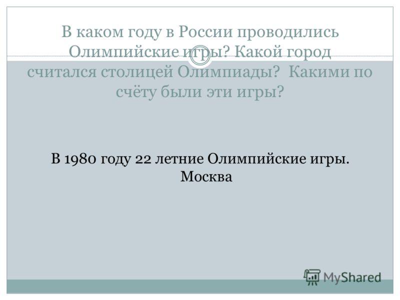 В каком году в России проводились Олимпийские игры? Какой город считался столицей Олимпиады? Какими по счёту были эти игры? В 1980 году 22 летние Олимпийские игры. Москва