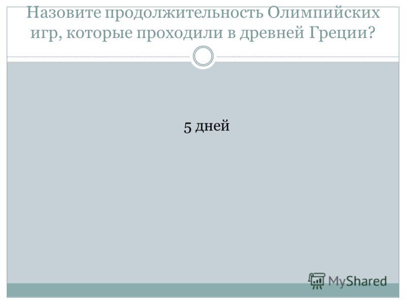 Назовите продолжительность <a href='http://www.myshared.ru/slide/41100/' title='олимпийские игры в древней греции'>Олимпийских игр, которые проходили