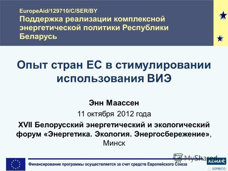 Опыт стран ЕС в стимулировании использования ВИЭ Энн Маассен 11 октября 2012 года XVII Белорусский энергетический и экологический форум «Энергетика. Экология. Энергосбережение», Минск