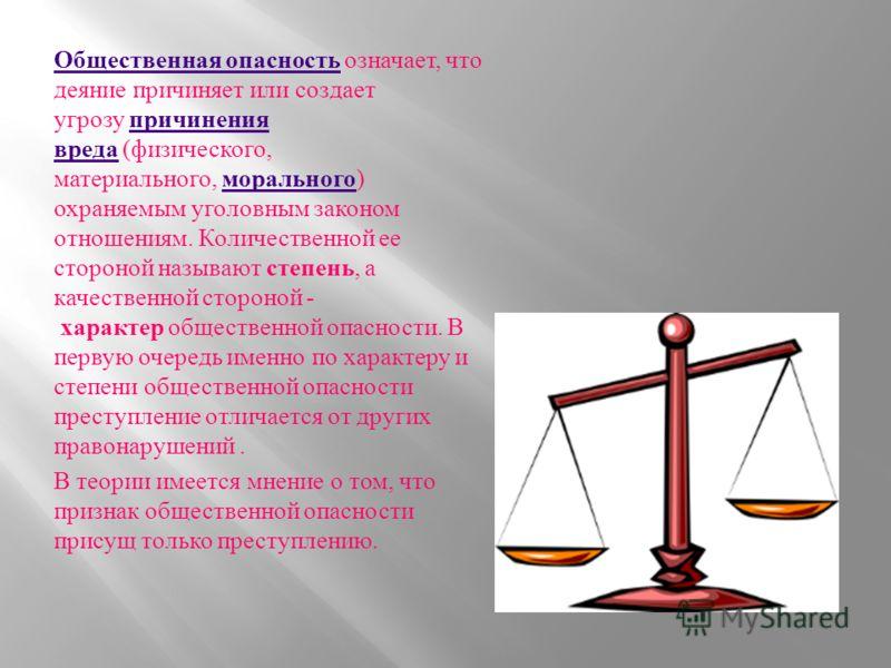 Общественная опасность Общественная опасность означает, что деяние причиняет или создает угрозу причинения вреда ( физического, материального, морального ) охраняемым уголовным законом отношениям. Количественной ее стороной называют степень, а качест