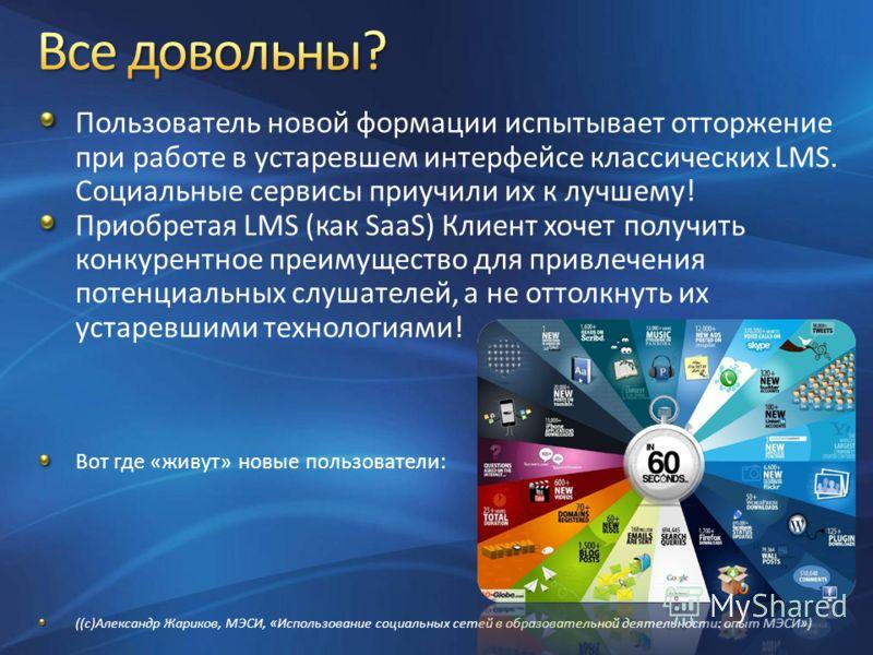 Пользователь новой формации испытывает отторжение при работе в устаревшем интерфейсе классических LMS. Социальные сервисы приучили их к лучшему! Приобретая LMS (как SaaS) Клиент хочет получить конкурентное преимущество для привлечения потенциальных с