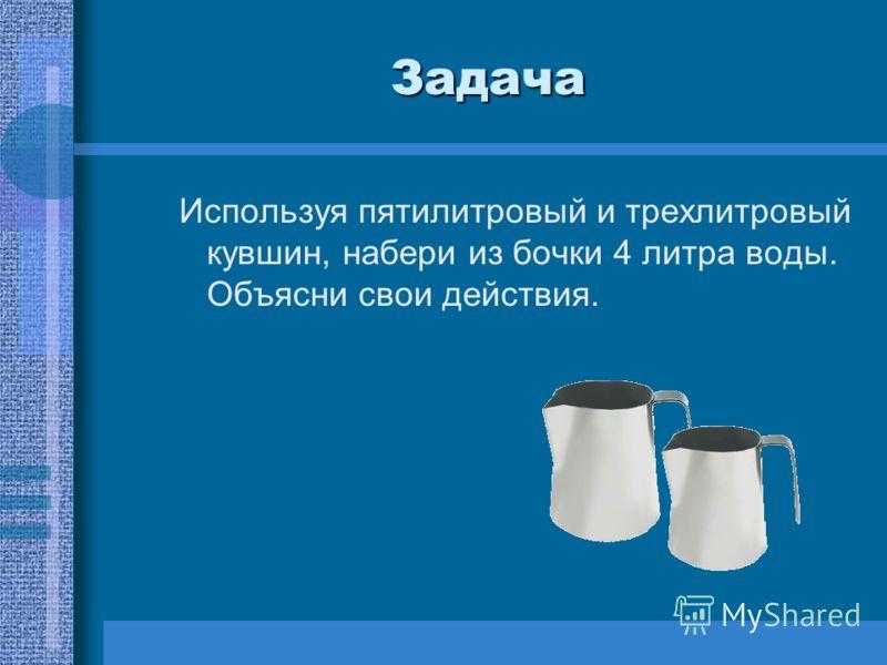 Задача Используя пятилитровый и трехлитровый кувшин, набери из бочки 4 литра воды. Объясни свои действия.