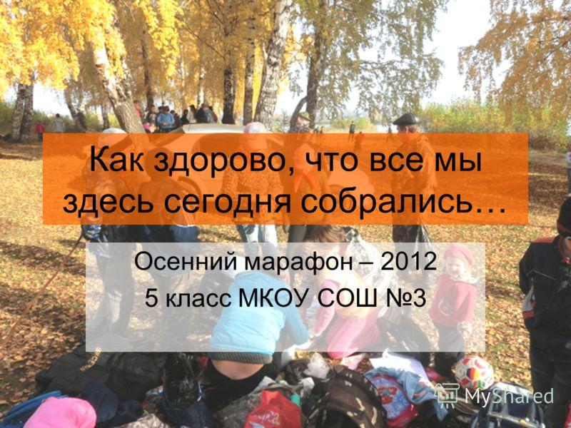 Как здорово, что все мы здесь сегодня собрались… Осенний марафон – 2012 5 класс МКОУ СОШ 3