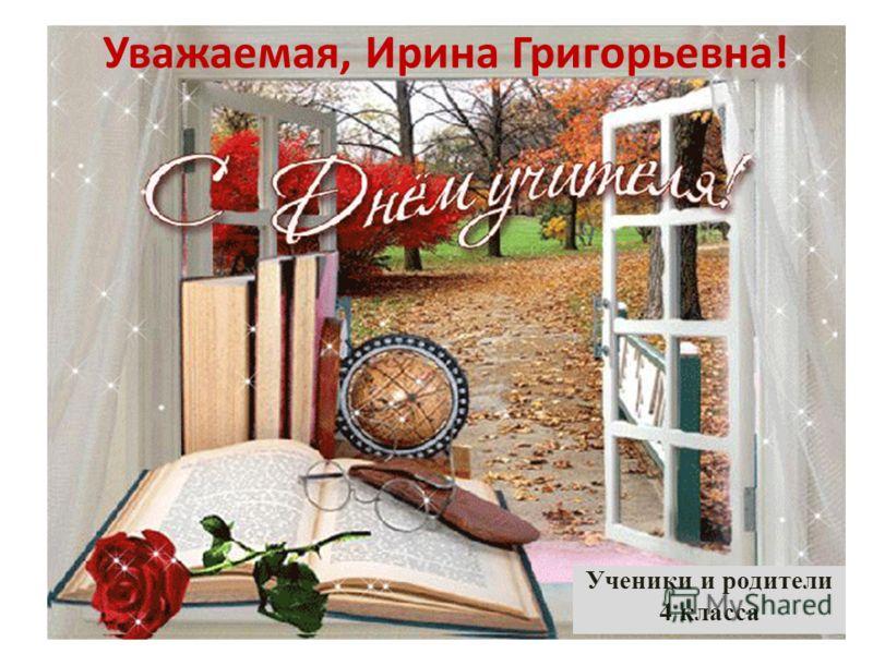 Уважаемая, Ирина Григорьевна! Ученики и родители 4 класса