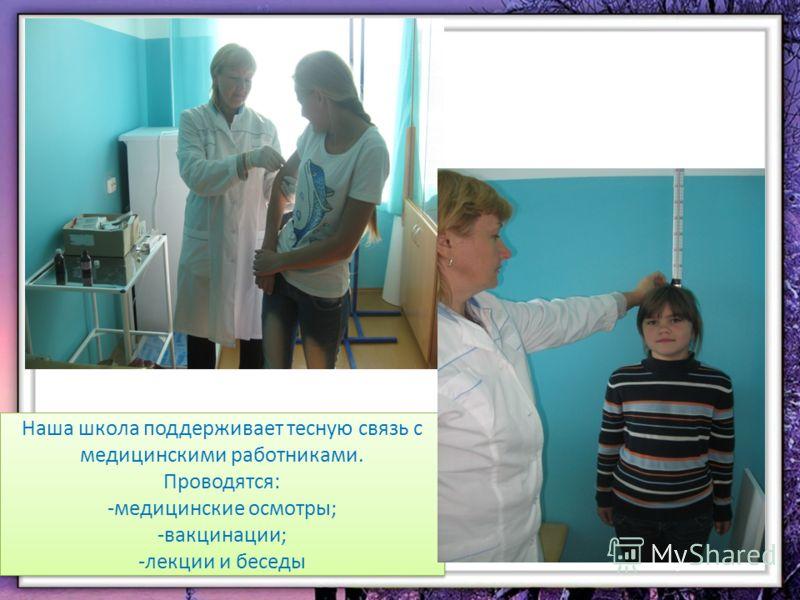 Наша школа поддерживает тесную связь с медицинскими работниками. Проводятся: -медицинские осмотры; -вакцинации; -лекции и беседы Наша школа поддерживает тесную связь с медицинскими работниками. Проводятся: -медицинские осмотры; -вакцинации; -лекции и