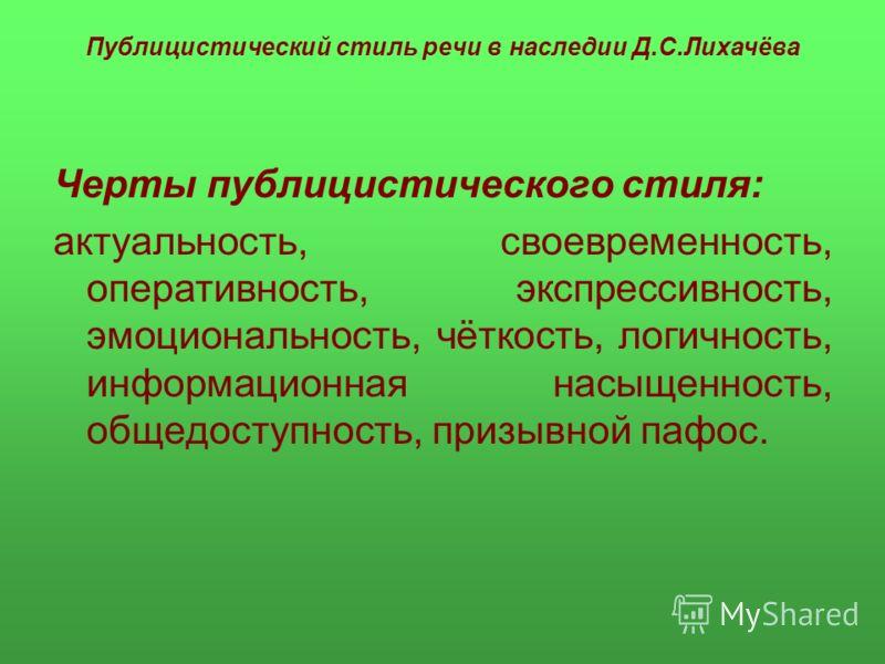 Публицистический стиль речи в наследии Д.С.Лихачёва Черты публицистического стиля: актуальность, своевременность, оперативность, экспрессивность, эмоциональность, чёткость, логичность, информационная насыщенность, общедоступность, призывной пафос.