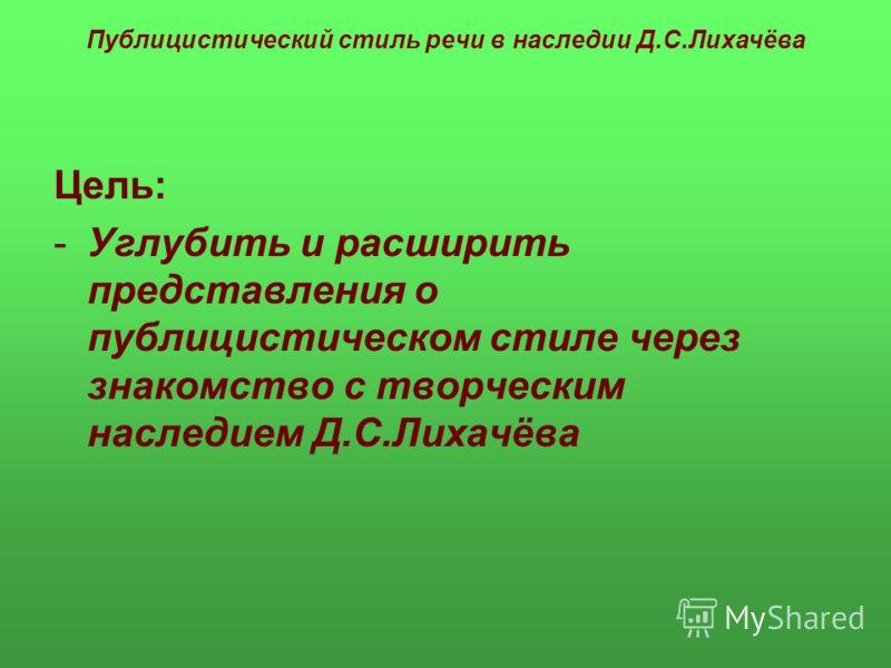 Публицистический стиль речи в наследии Д.С.Лихачёва Цель: -Углубить и расширить представления о публицистическом стиле через знакомство с творческим наследием Д.С.Лихачёва
