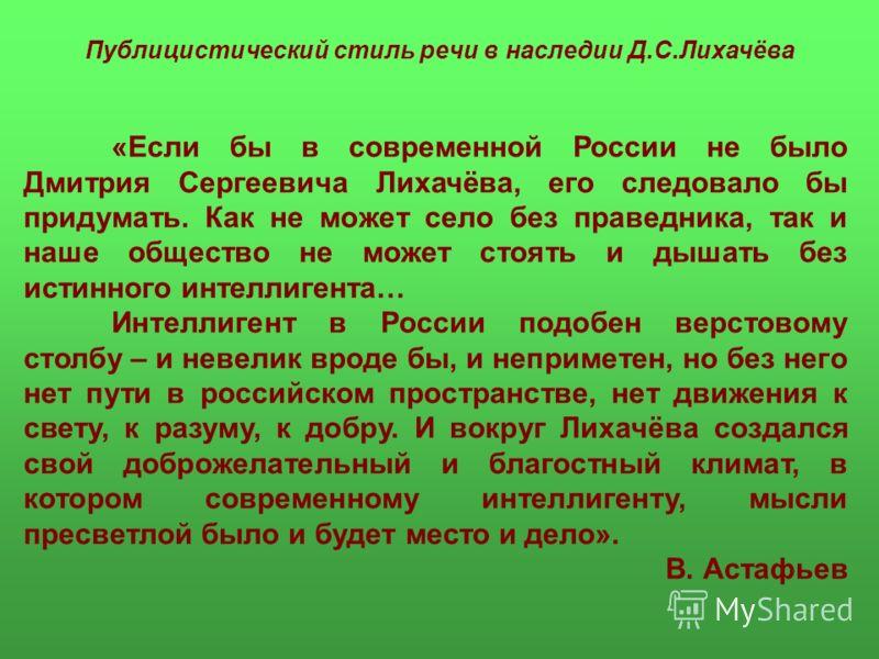 Публицистический стиль речи в наследии Д.С.Лихачёва «Если бы в современной России не было Дмитрия Сергеевича Лихачёва, его следовало бы придумать. Как не может село без праведника, так и наше общество не может стоять и дышать без истинного интеллиген