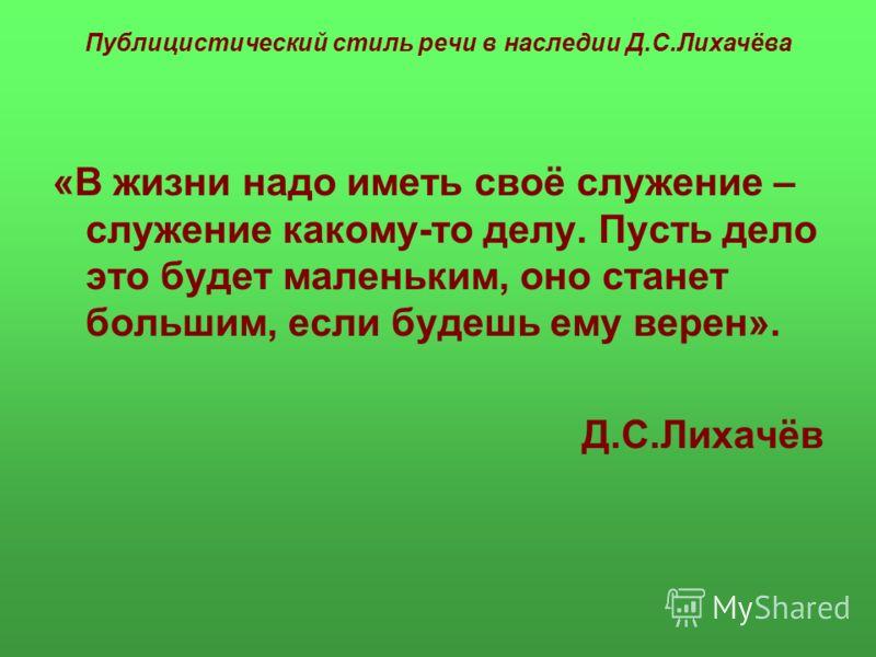 Публицистический стиль речи в наследии Д.С.Лихачёва «В жизни надо иметь своё служение – служение какому-то делу. Пусть дело это будет маленьким, оно станет большим, если будешь ему верен». Д.С.Лихачёв