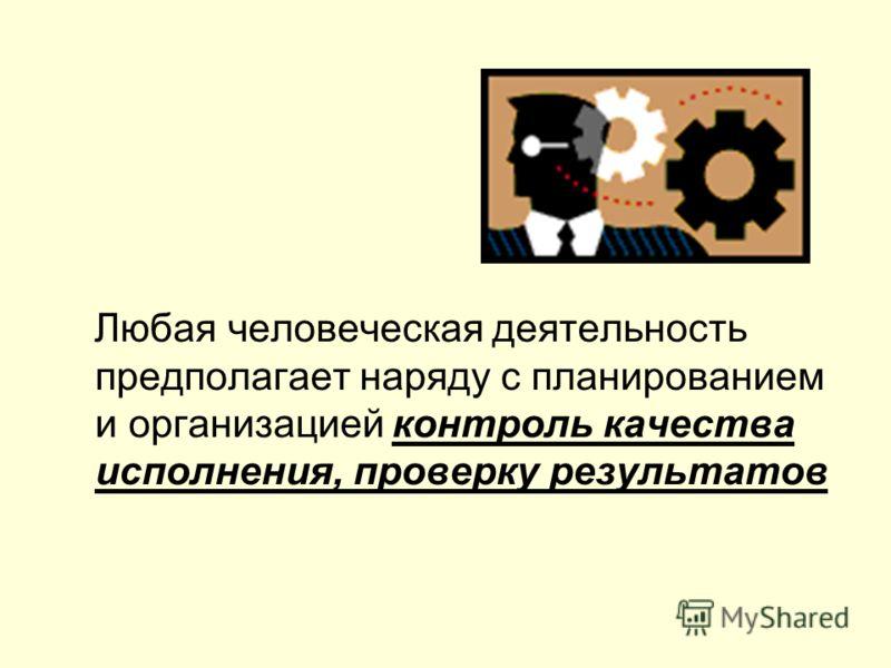 Любая человеческая деятельность предполагает наряду с планированием и организацией контроль качества исполнения, проверку результатов