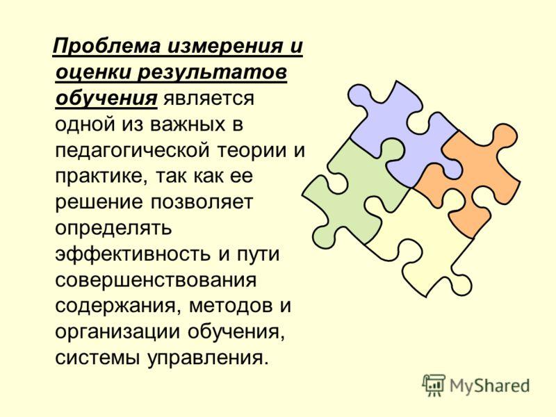 Проблема измерения и оценки результатов обучения является одной из важных в педагогической теории и практике, так как ее решение позволяет определять эффективность и пути совершенствования содержания, методов и организации обучения, системы управлени