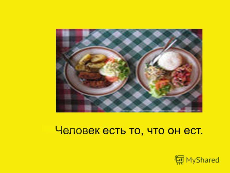 Человек есть то, что он ест.